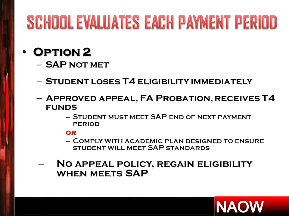 Option 2 Option 2 – SAP not met – Student loses T4 eligibility immediately – Approved appeal, FA Probation, receives T4 funds – Student must meet SAP end of next payment periodor – Comply with academic plan designed to ensure student will meet SAP standards – No appeal policy, regain eligibility when meets SAP