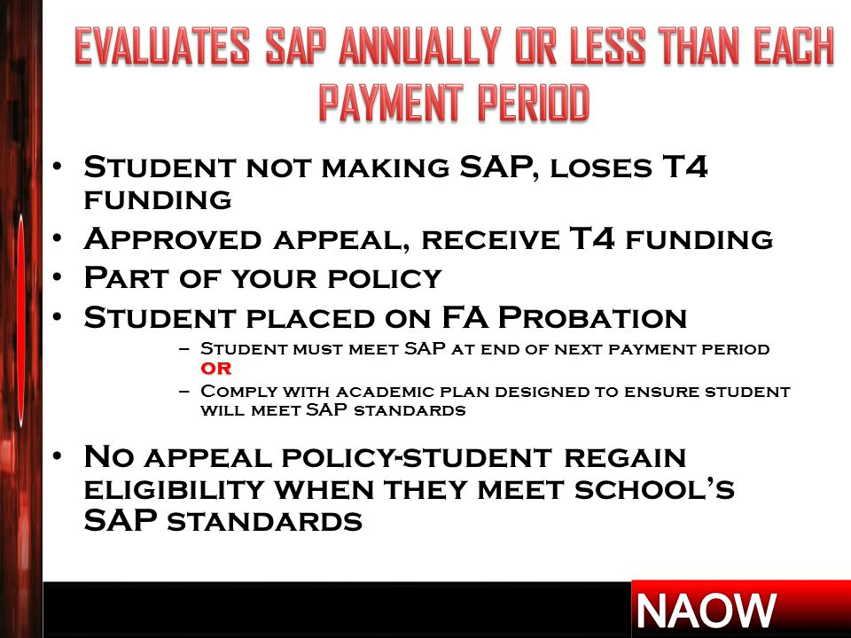 Student not making SAP, loses T4 funding Approved appeal, receive T4 funding Part of your policy Student placed on FA Probation or – Student must meet SAP at end of next payment period or – Comply with academic plan designed to ensure student will meet SAP standards No appeal policy-student regain eligibility when they meet school's SAP standards