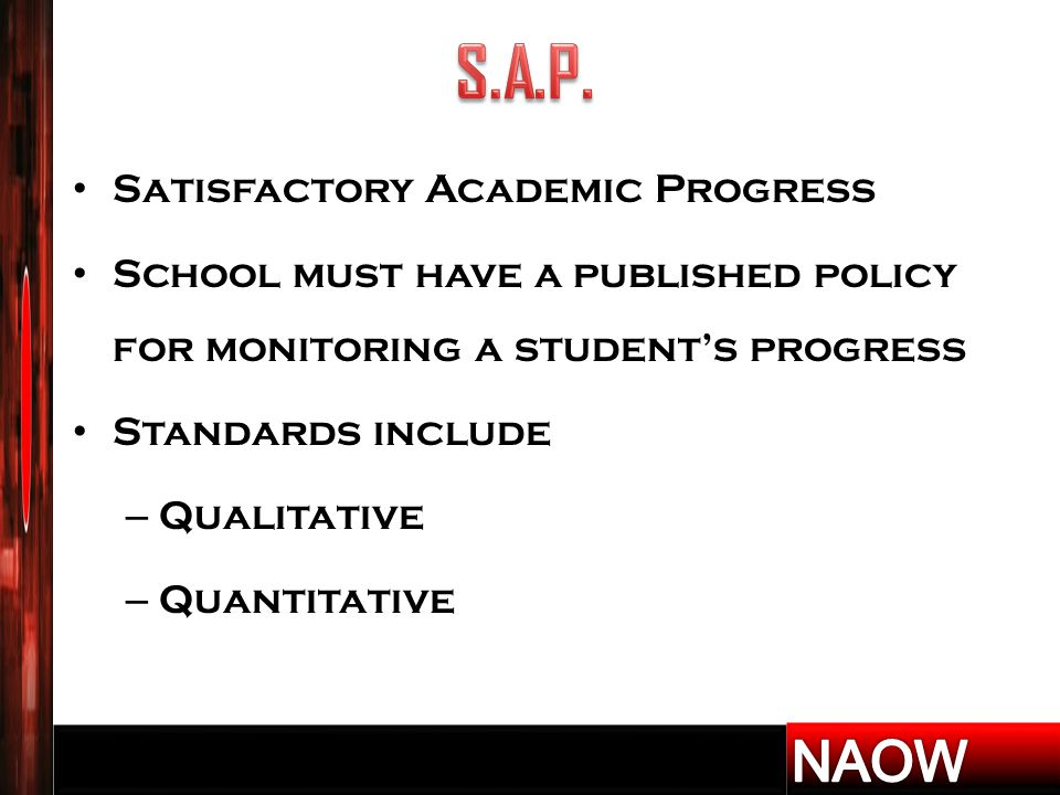 Satisfactory Academic Progress School must have a published policy for monitoring a student's progress Standards include – Qualitative – Quantitative