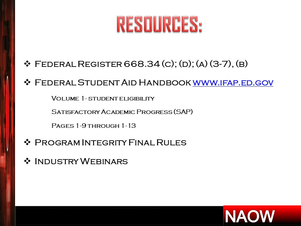  Federal Register 668.34 (c); (d); (a) (3-7), (b)  Federal Student Aid Handbook www.ifap.ed.govwww.ifap.ed.gov Volume 1- student eligibility Satisfactory Academic Progress (SAP) Pages 1-9 through 1-13  Program Integrity Final Rules  Industry Webinars