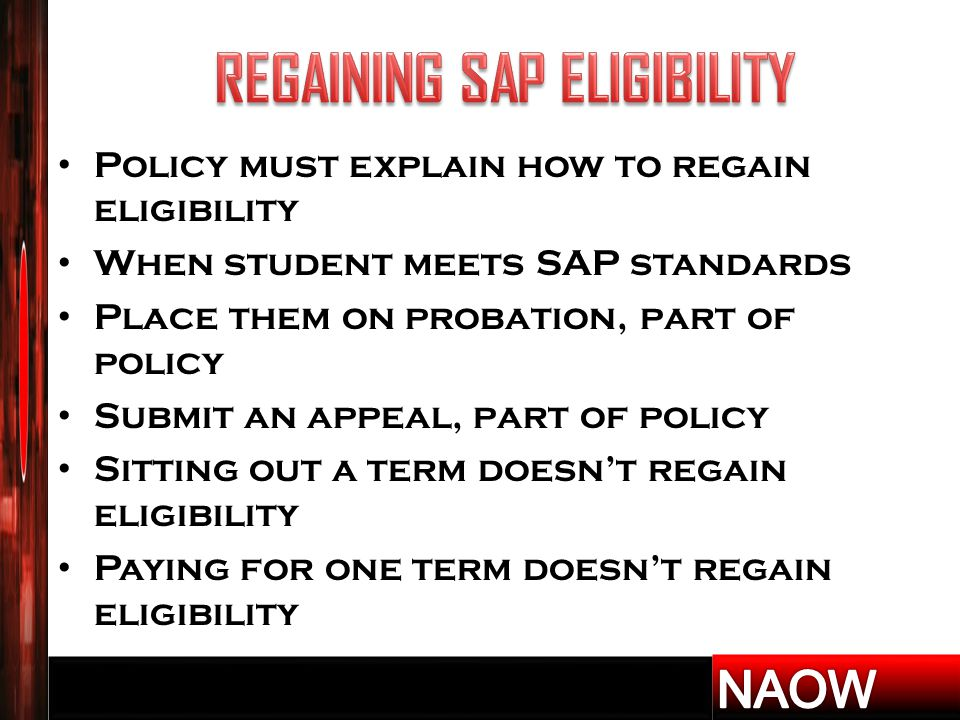 Policy must explain how to regain eligibility When student meets SAP standards Place them on probation, part of policy Submit an appeal, part of policy Sitting out a term doesn't regain eligibility Paying for one term doesn't regain eligibility
