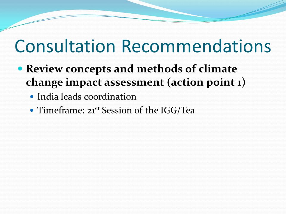 Consultation Recommendations Evaluate the analyses carried out on the impact of climate change on the tea sub-sector in selected countries and determine methodologies to measure the impact of climate change on the tea economy (action point 2) Kenya to lead coordination Malawi to join Timeframe: 21 st Session of the IGG/Tea