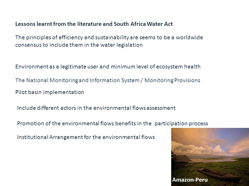 The principles of efficiency and sustainability are seems to be a worldwide consensus to include them in the water legislation Environment as a legitimate user and minimum level of ecosystem health The National Monitoring and Information System / Monitoring Provisions Pilot basin implementation Include different actors in the environmental flows assessment Promotion of the environmental flows benefits in the participation process Institutional Arrangement for the environmental flows Amazon-Peru Lessons learnt from the literature and South Africa Water Act