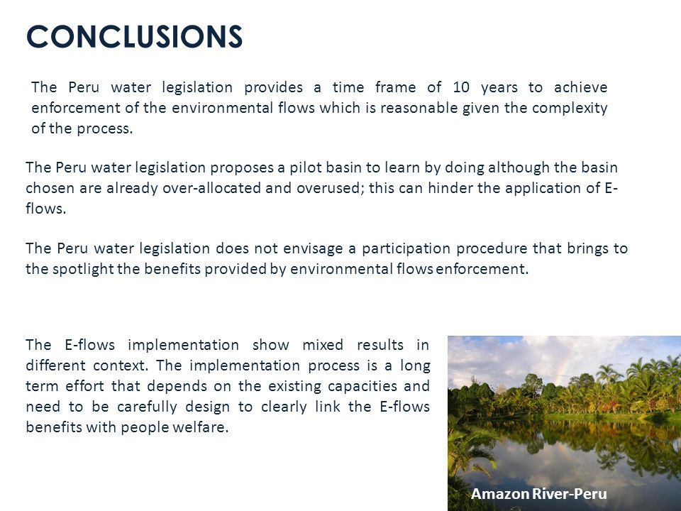 CONCLUSIONS The Peru water legislation proposes a pilot basin to learn by doing although the basin chosen are already over-allocated and overused; this can hinder the application of E- flows.