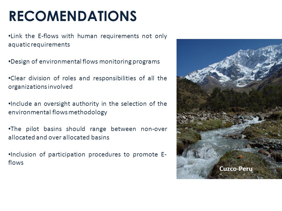 RECOMENDATIONS Link the E-flows with human requirements not only aquatic requirements Design of environmental flows monitoring programs Clear division of roles and responsibilities of all the organizations involved Include an oversight authority in the selection of the environmental flows methodology The pilot basins should range between non-over allocated and over allocated basins Inclusion of participation procedures to promote E- flows Cuzco-Peru