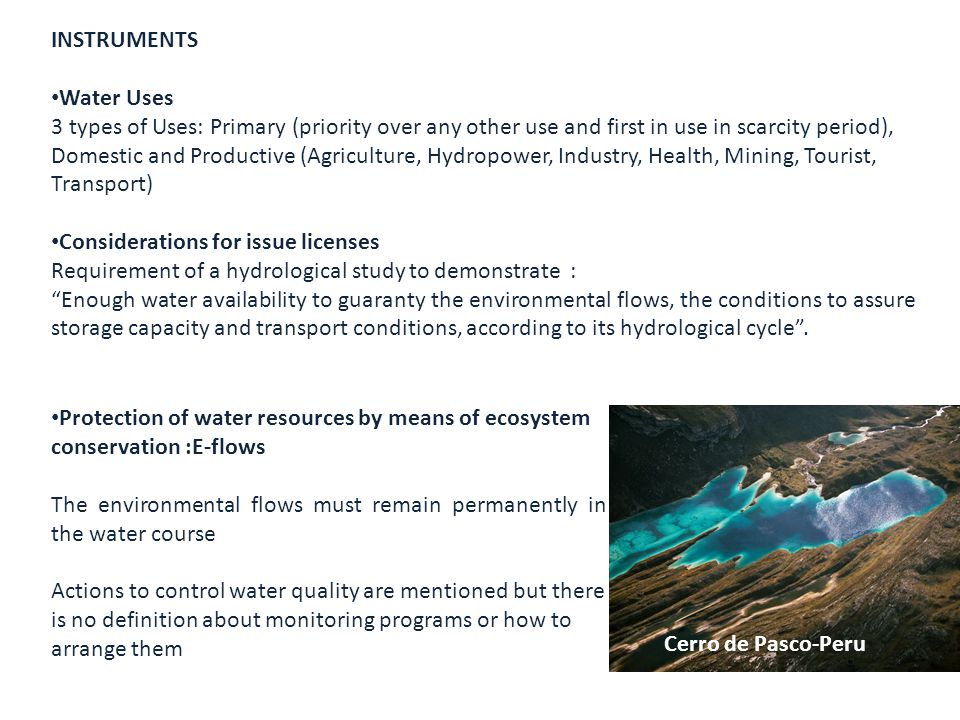 INSTRUMENTS Water Uses 3 types of Uses: Primary (priority over any other use and first in use in scarcity period), Domestic and Productive (Agriculture, Hydropower, Industry, Health, Mining, Tourist, Transport) Considerations for issue licenses Requirement of a hydrological study to demonstrate : Enough water availability to guaranty the environmental flows, the conditions to assure storage capacity and transport conditions, according to its hydrological cycle .