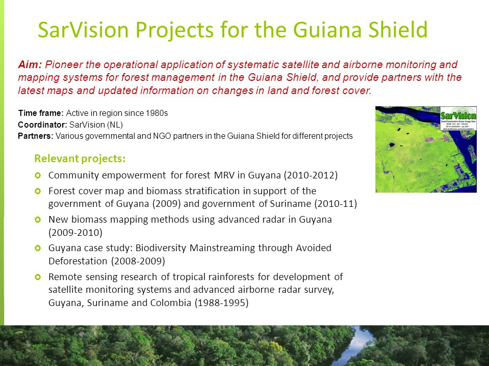 SarVision Projects for the Guiana Shield Relevant projects:  Community empowerment for forest MRV in Guyana (2010-2012)  Forest cover map and biomass stratification in support of the government of Guyana (2009) and government of Suriname (2010-11)  New biomass mapping methods using advanced radar in Guyana (2009-2010)  Guyana case study: Biodiversity Mainstreaming through Avoided Deforestation (2008-2009)  Remote sensing research of tropical rainforests for development of satellite monitoring systems and advanced airborne radar survey, Guyana, Suriname and Colombia (1988-1995) Aim: Pioneer the operational application of systematic satellite and airborne monitoring and mapping systems for forest management in the Guiana Shield, and provide partners with the latest maps and updated information on changes in land and forest cover.