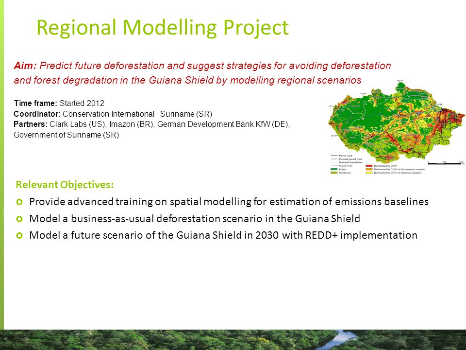 Regional Modelling Project Relevant Objectives:  Provide advanced training on spatial modelling for estimation of emissions baselines  Model a business-as-usual deforestation scenario in the Guiana Shield  Model a future scenario of the Guiana Shield in 2030 with REDD+ implementation Aim: Predict future deforestation and suggest strategies for avoiding deforestation and forest degradation in the Guiana Shield by modelling regional scenarios Time frame: Started 2012 Coordinator: Conservation International - Suriname (SR) Partners: Clark Labs (US), Imazon (BR), German Development Bank KfW (DE), Government of Suriname (SR)