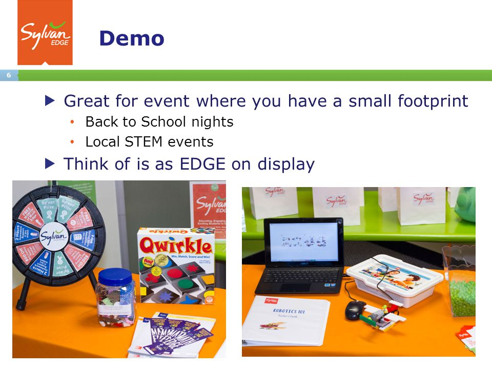 6 Demo Great for event where you have a small footprint Back to School nights Local STEM events Think of is as EDGE on display