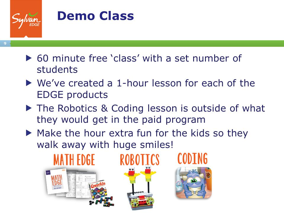 9 Demo Class 60 minute free 'class' with a set number of students We've created a 1-hour lesson for each of the EDGE products The Robotics & Coding lesson is outside of what they would get in the paid program Make the hour extra fun for the kids so they walk away with huge smiles!