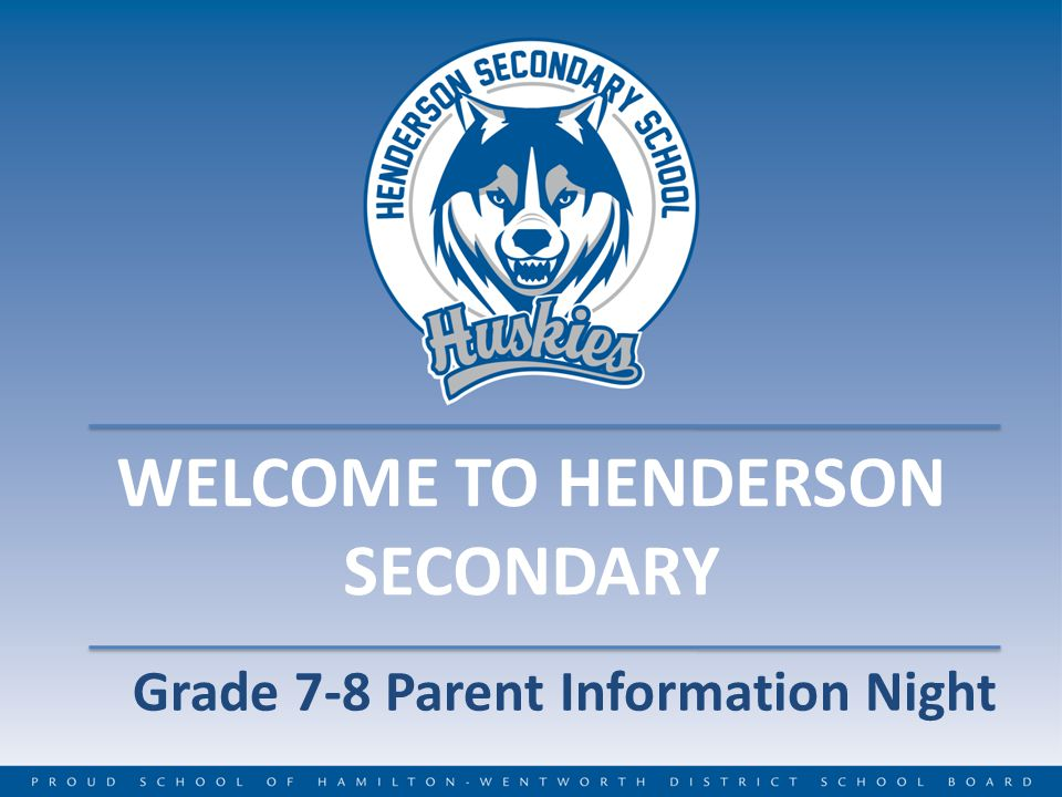 WELCOME TO HENDERSON SECONDARY Grade 7-8 Parent Information Night