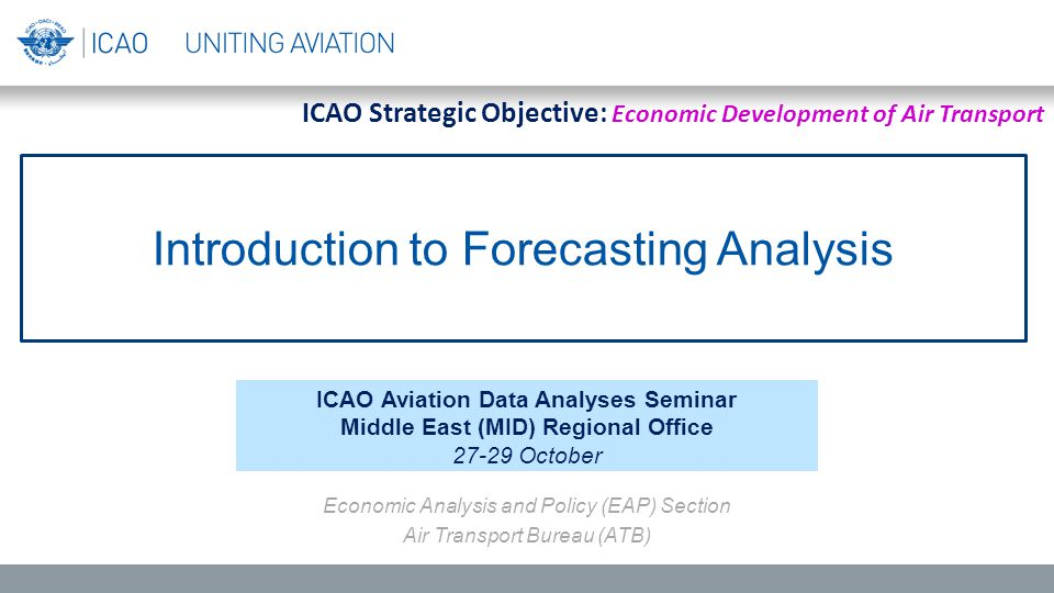 Introduction to Forecasting Analysis ICAO Aviation Data Analyses Seminar Middle East (MID) Regional Office 27-29 October Economic Analysis and Policy (EAP) Section Air Transport Bureau (ATB) ICAO Strategic Objective: Economic Development of Air Transport