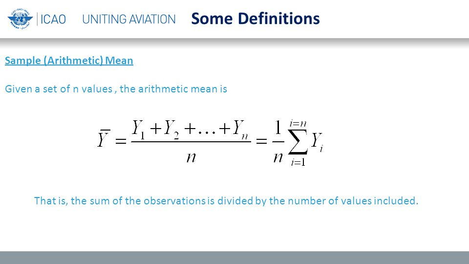 Some Definitions Sample (Arithmetic) Mean Given a set of n values, the arithmetic mean is That is, the sum of the observations is divided by the number of values included.