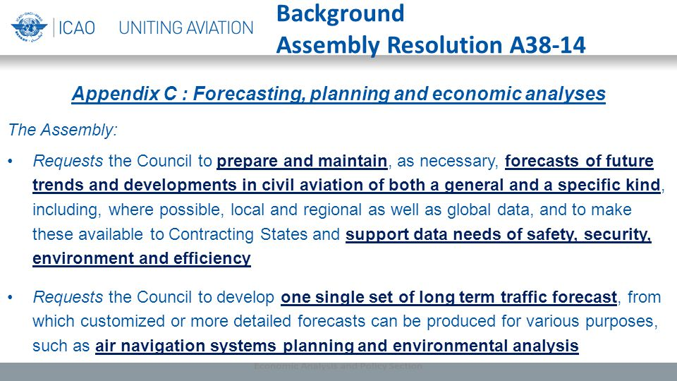 Appendix C : Forecasting, planning and economic analyses The Assembly: Requests the Council to prepare and maintain, as necessary, forecasts of future trends and developments in civil aviation of both a general and a specific kind, including, where possible, local and regional as well as global data, and to make these available to Contracting States and support data needs of safety, security, environment and efficiency Requests the Council to develop one single set of long term traffic forecast, from which customized or more detailed forecasts can be produced for various purposes, such as air navigation systems planning and environmental analysis Background Assembly Resolution A38-14