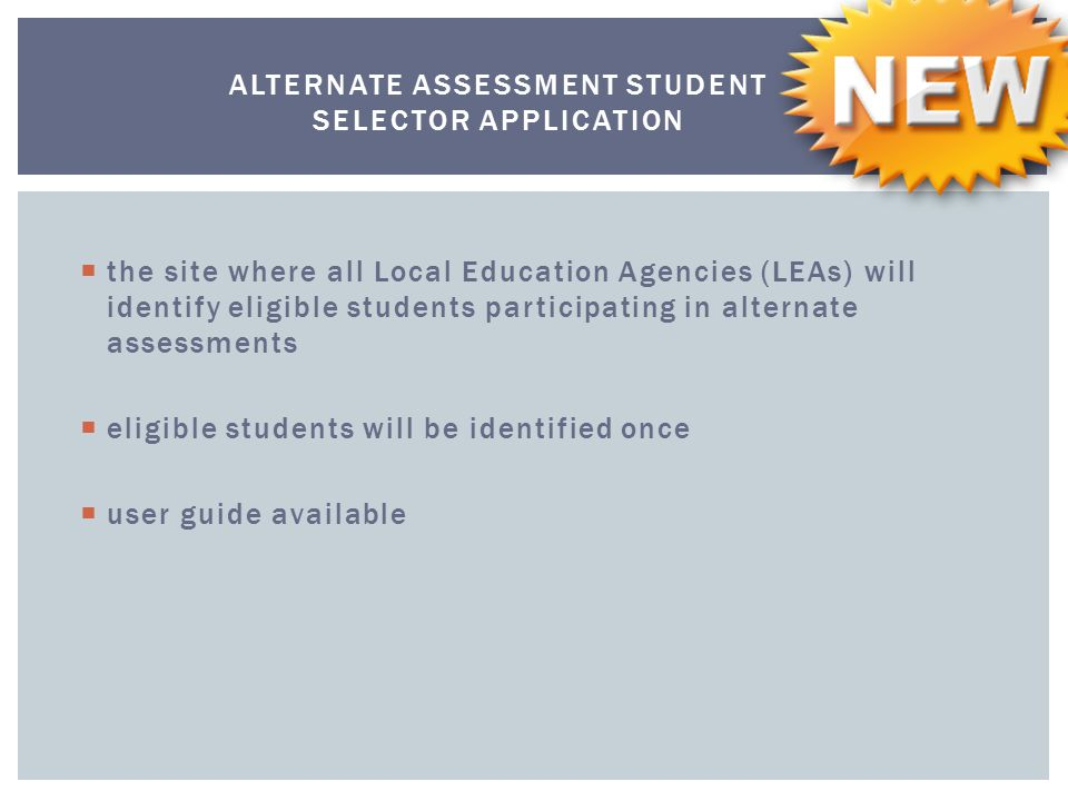ALTERNATE ASSESSMENT STUDENT SELECTOR APPLICATION  the site where all Local Education Agencies (LEAs) will identify eligible students participating in alternate assessments  eligible students will be identified once  user guide available