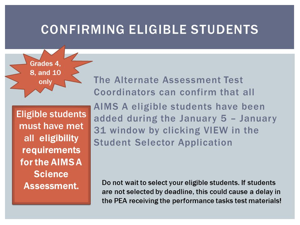 The Alternate Assessment Test Coordinators can confirm that all AIMS A eligible students have been added during the January 5 – January 31 window by clicking VIEW in the Student Selector Application CONFIRMING ELIGIBLE STUDENTS Eligible students must have met all eligibility requirements for the AIMS A Science Assessment.