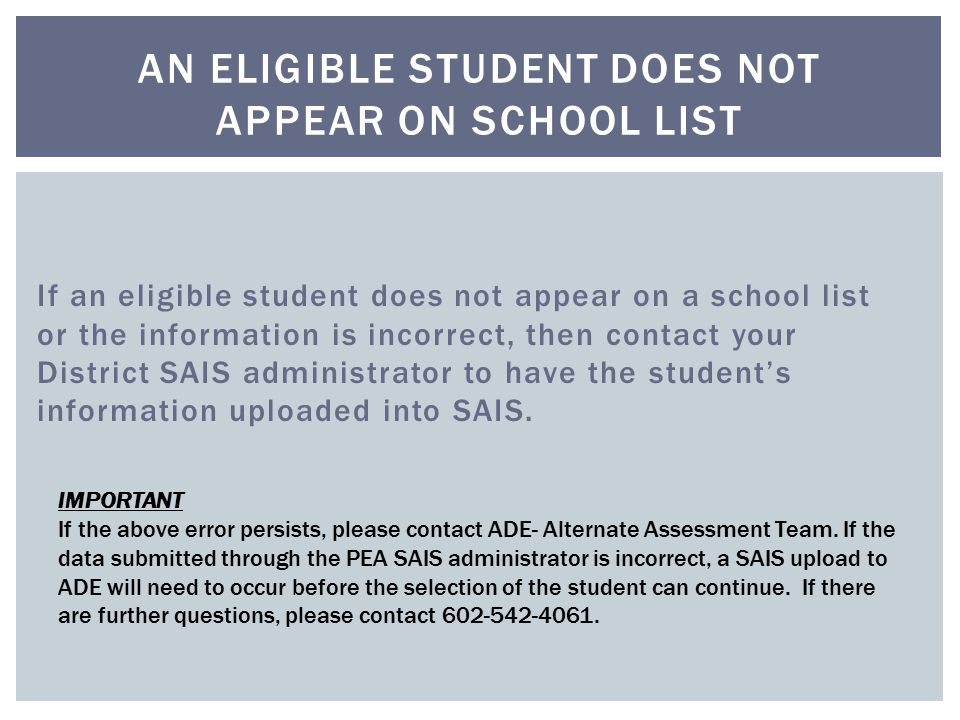If an eligible student does not appear on a school list or the information is incorrect, then contact your District SAIS administrator to have the student's information uploaded into SAIS.