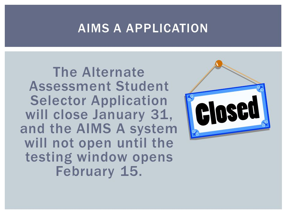 The Alternate Assessment Student Selector Application will close January 31, and the AIMS A system will not open until the testing window opens February 15.