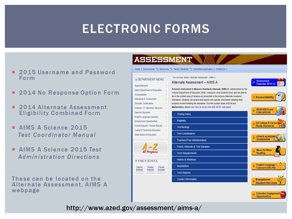  2015 Username and Password Form  2014 No Response Option Form  2014 Alternate Assessment Eligibility Combined Form  AIMS A Science 2015 Test Coordinator Manual  AIMS A Science 2015 Test Administration Directions These can be located on the Alternate Assessment, AIMS A webpage ELECTRONIC FORMS http://www.azed.gov/assessment/aims-a/