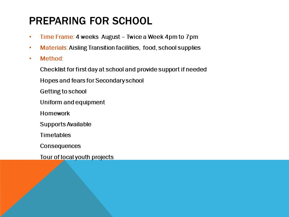 SETTLING INTO SCHOOL Time Frame: 14 weeks Sept - Dec– 3 times a Week 4pm to 7pm Materials: Aisling Transition facilities, food, art materials Method: Monday Tuesday Thursday Homework Snacks Inspire Me Sports Programme Cooking Art Reflection Games Parent's group Dinner and Clean Up (See Logic Models for Timings and Outcomes)
