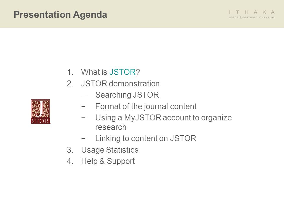 1.What is JSTOR JSTOR 2.JSTOR demonstration −Searching JSTOR −Format of the journal content −Using a MyJSTOR account to organize research −Linking to content on JSTOR 3.Usage Statistics 4.Help & Support Presentation Agenda