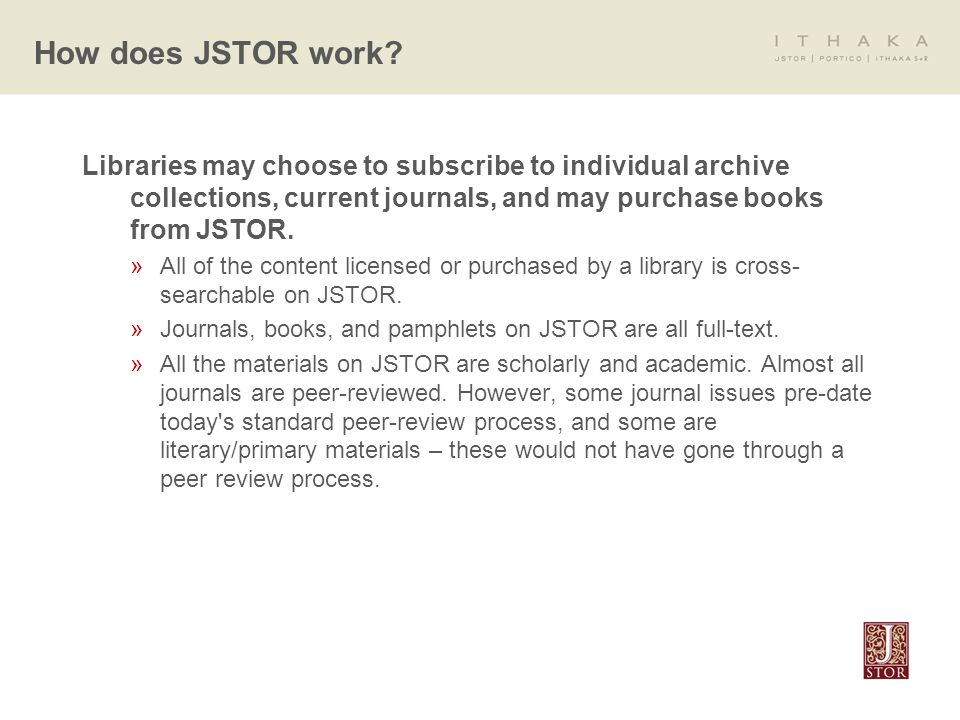 Libraries may choose to subscribe to individual archive collections, current journals, and may purchase books from JSTOR.