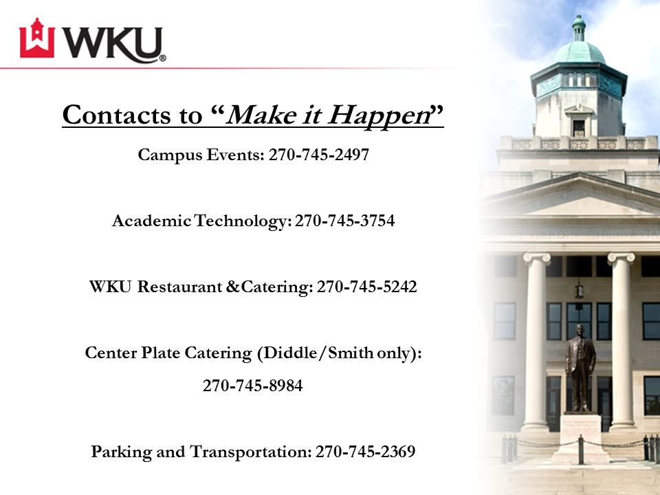 Contacts to Make it Happen Campus Events: 270-745-2497 Academic Technology: 270-745-3754 WKU Restaurant &Catering: 270-745-5242 Center Plate Catering (Diddle/Smith only): 270-745-8984 Parking and Transportation: 270-745-2369