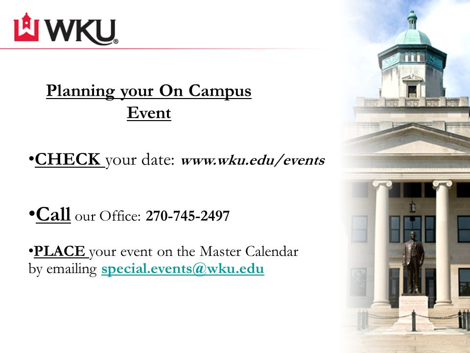 CHECK your date: www.wku.edu/events Call our Office: 270-745-2497 PLACE your event on the Master Calendar by emailing special.events@wku.eduspecial.events@wku.edu Planning your On Campus Event