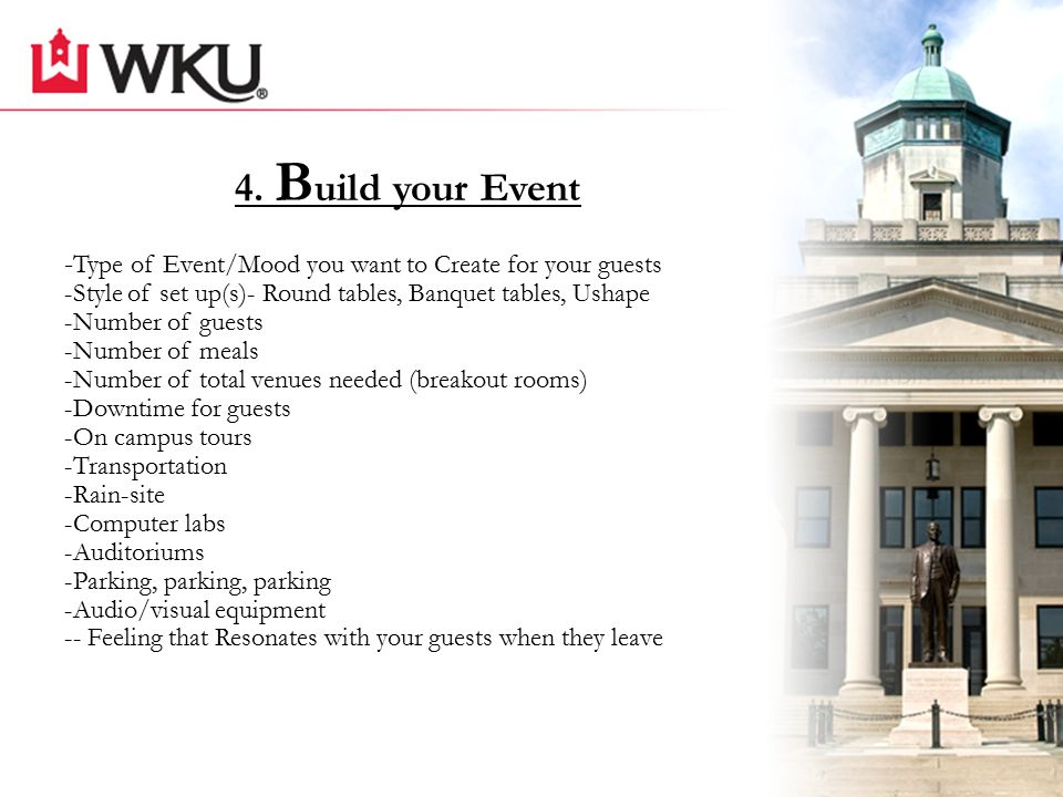 4. B uild your Event - Type of Event/Mood you want to Create for your guests -Style of set up(s)- Round tables, Banquet tables, Ushape -Number of gues
