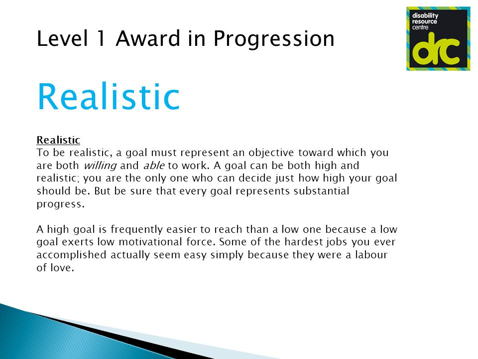 Level 1 Award in Progression Realistic To be realistic, a goal must represent an objective toward which you are both willing and able to work.