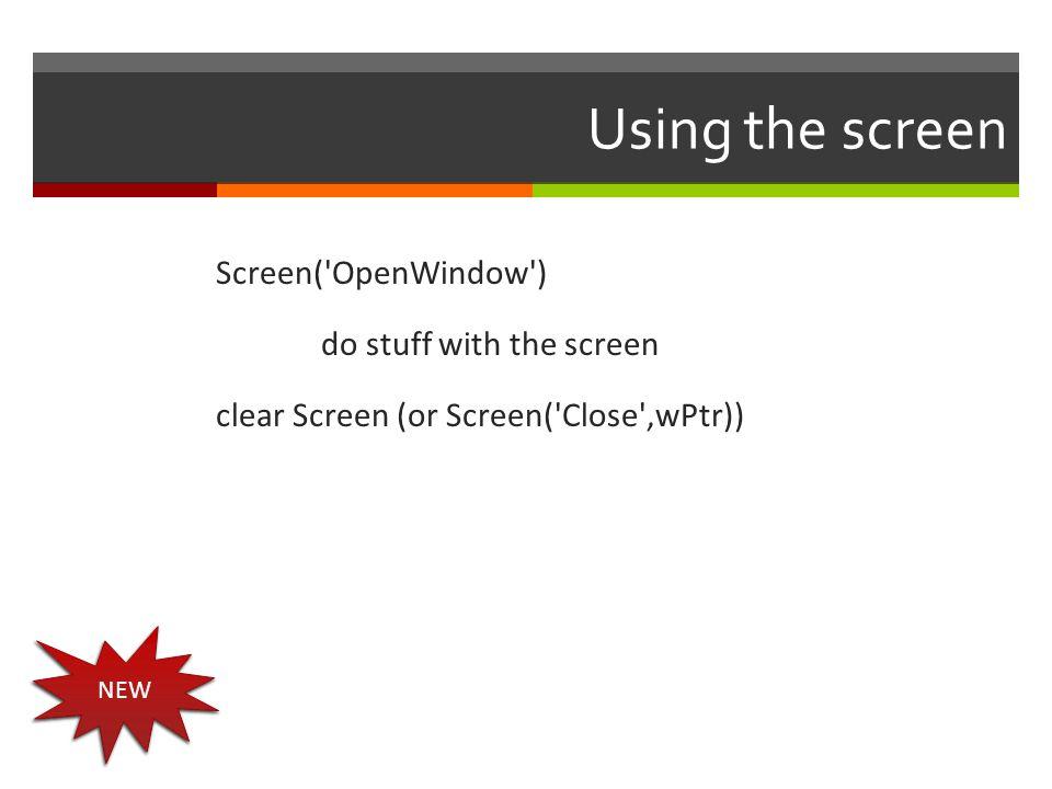 Using the screen Screen('OpenWindow') do stuff with the screen clear Screen (or Screen('Close',wPtr)) NEW