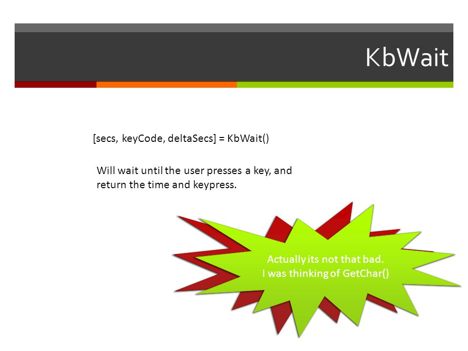 KbWait [secs, keyCode, deltaSecs] = KbWait() Will wait until the user presses a key, and return the time and keypress. KbWait IS NOT FOR MEASURING REA