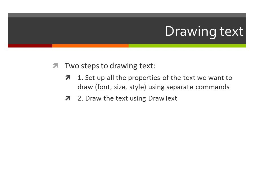 Drawing text  Two steps to drawing text:  1. Set up all the properties of the text we want to draw (font, size, style) using separate commands  2.