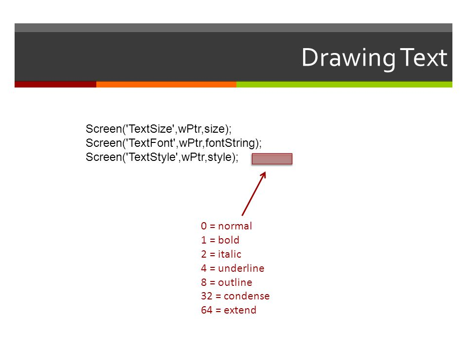 Drawing Text Screen('TextSize',wPtr,size); Screen('TextFont',wPtr,fontString); Screen('TextStyle',wPtr,style); 0 = normal 1 = bold 2 = italic 4 = unde
