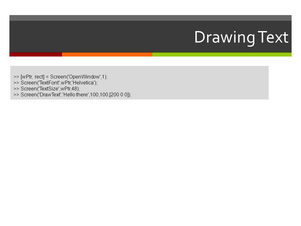 Drawing Text >> [wPtr, rect] = Screen('OpenWindow',1); >> Screen('TextFont',wPtr,'Helvetica'); >> Screen('TextSize',wPtr,48); >> Screen('DrawText','He