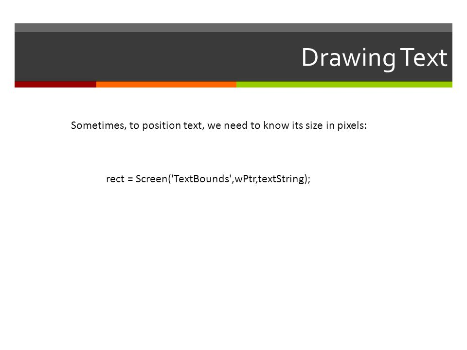 Drawing Text rect = Screen('TextBounds',wPtr,textString); Sometimes, to position text, we need to know its size in pixels: