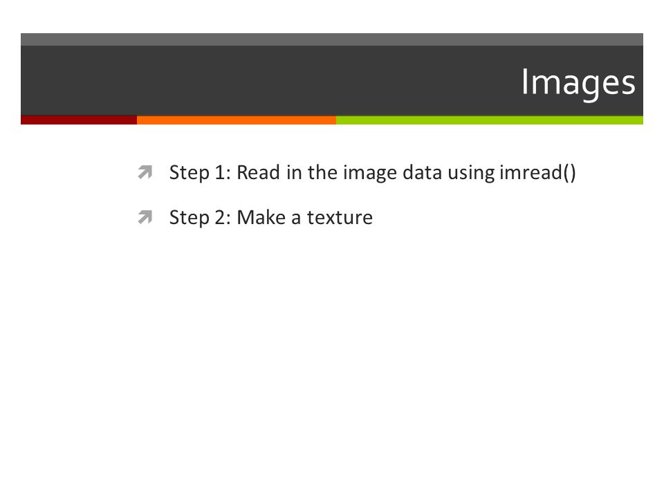 Images  Step 1: Read in the image data using imread()  Step 2: Make a texture