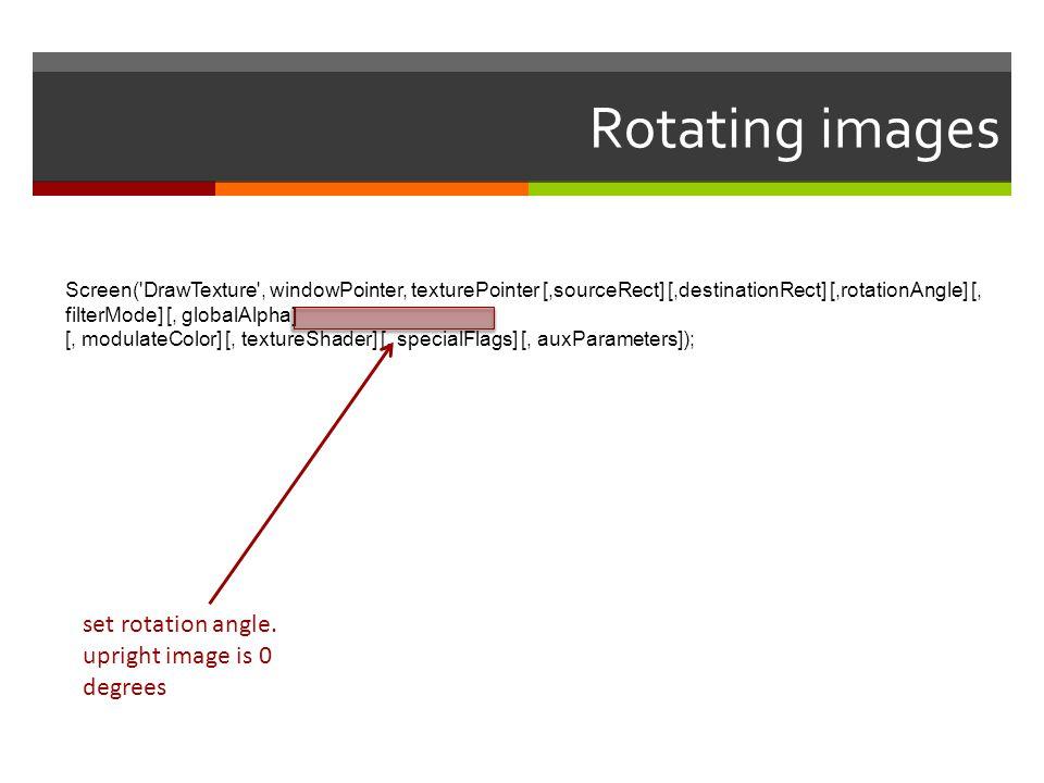 Rotating images Screen('DrawTexture', windowPointer, texturePointer [,sourceRect] [,destinationRect] [,rotationAngle] [, filterMode] [, globalAlpha] [