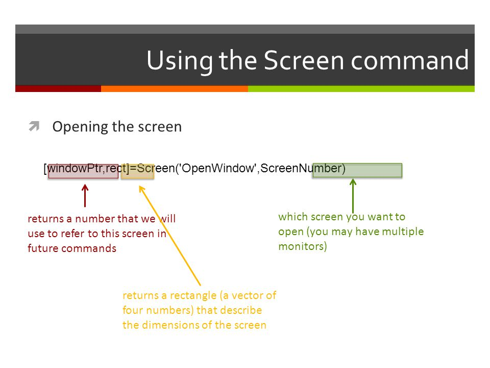 Using the Screen command  Opening the screen [windowPtr,rect]=Screen('OpenWindow',ScreenNumber) which screen you want to open (you may have multiple