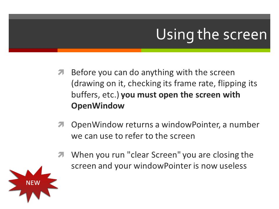 Using the screen  Before you can do anything with the screen (drawing on it, checking its frame rate, flipping its buffers, etc.) you must open the s