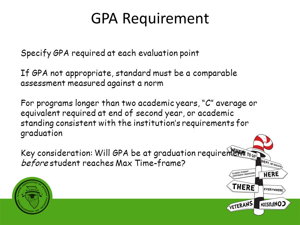 Specify GPA required at each evaluation point If GPA not appropriate, standard must be a comparable assessment measured against a norm For programs longer than two academic years, C average or equivalent required at end of second year, or academic standing consistent with the institution's requirements for graduation Key consideration: Will GPA be at graduation requirement before student reaches Max Time-frame.