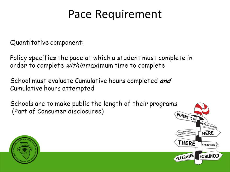 Quantitative component: Policy specifies the pace at which a student must complete in order to complete within maximum time to complete School must evaluate Cumulative hours completed and Cumulative hours attempted Schools are to make public the length of their programs (Part of Consumer disclosures) Pace Requirement