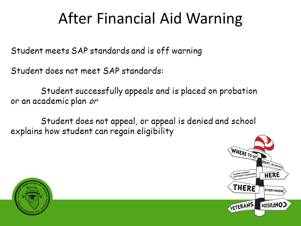 Student meets SAP standards and is off warning Student does not meet SAP standards: Student successfully appeals and is placed on probation or an academic plan or Student does not appeal, or appeal is denied and school explains how student can regain eligibility After Financial Aid Warning