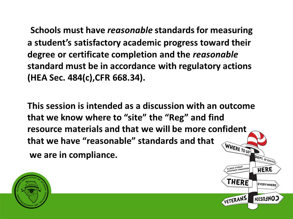 Schools must have reasonable standards for measuring a student's satisfactory academic progress toward their degree or certificate completion and the reasonable standard must be in accordance with regulatory actions (HEA Sec.