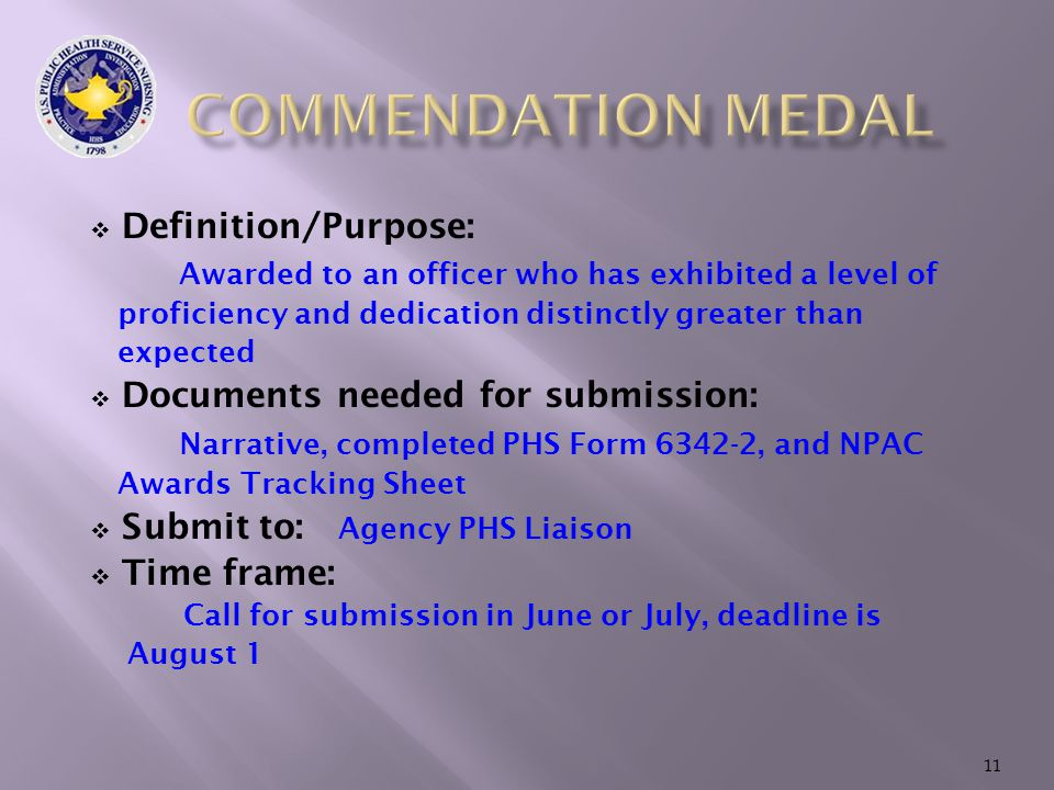  Definition/Purpose: Awarded to an officer who has exhibited a level of proficiency and dedication distinctly greater than expected  Documents needed for submission: Narrative, completed PHS Form 6342-2, and NPAC Awards Tracking Sheet  Submit to: Agency PHS Liaison  Time frame: Call for submission in June or July, deadline is August 1 11