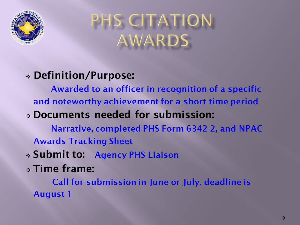  Definition/Purpose: Awarded to an officer in recognition of a specific and noteworthy achievement for a short time period  Documents needed for submission: Narrative, completed PHS Form 6342-2, and NPAC Awards Tracking Sheet  Submit to: Agency PHS Liaison  Time frame: Call for submission in June or July, deadline is August 1 9