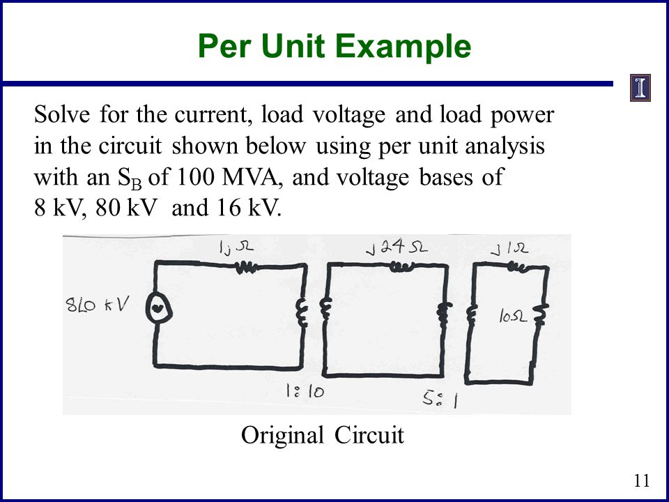 Per Unit Example Solve for the current, load voltage and load power in the circuit shown below using per unit analysis with an S B of 100 MVA, and voltage bases of 8 kV, 80 kV and 16 kV.