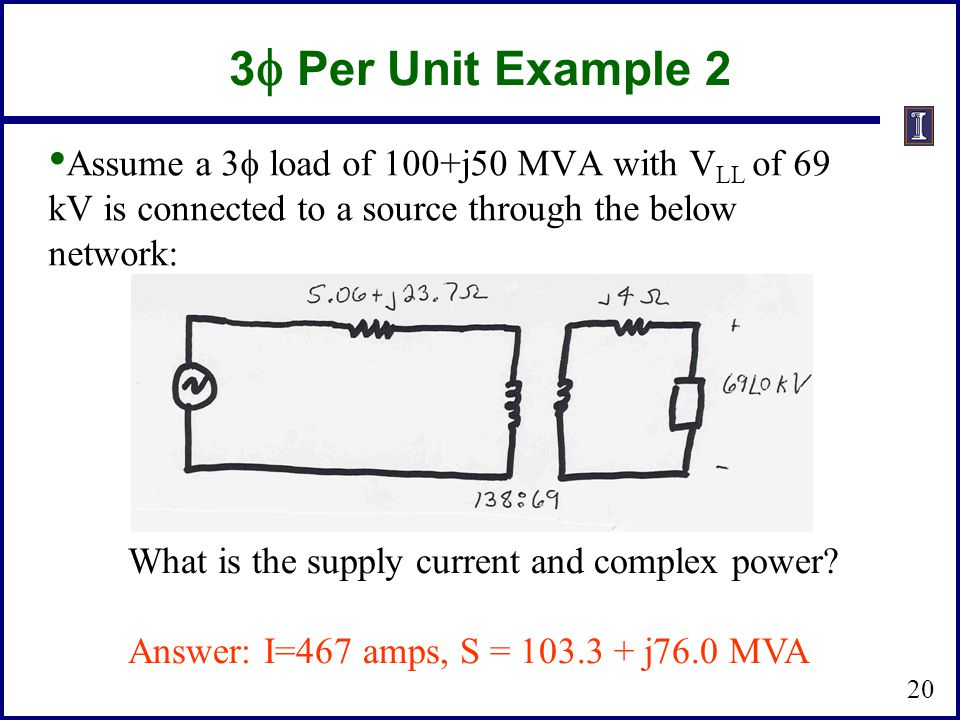 3  Per Unit Example 2 Assume a 3  load of 100+j50 MVA with V LL of 69 kV is connected to a source through the below network: What is the supply current and complex power.