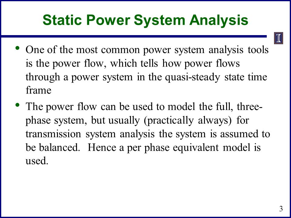 Static Power System Analysis One of the most common power system analysis tools is the power flow, which tells how power flows through a power system in the quasi-steady state time frame The power flow can be used to model the full, three- phase system, but usually (practically always) for transmission system analysis the system is assumed to be balanced.
