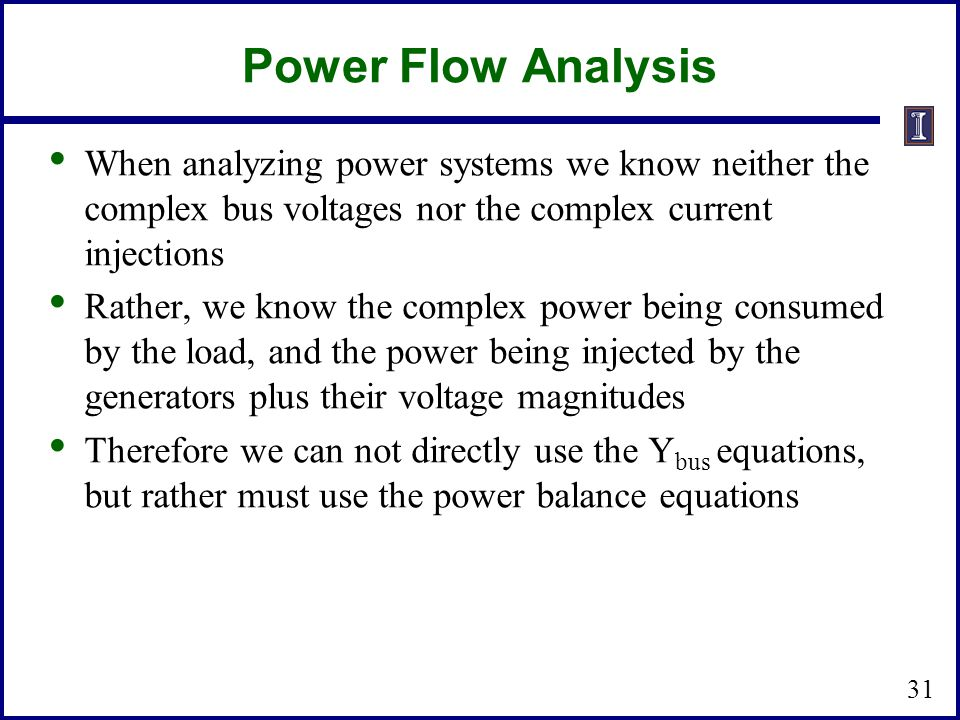 Power Flow Analysis When analyzing power systems we know neither the complex bus voltages nor the complex current injections Rather, we know the complex power being consumed by the load, and the power being injected by the generators plus their voltage magnitudes Therefore we can not directly use the Y bus equations, but rather must use the power balance equations 31